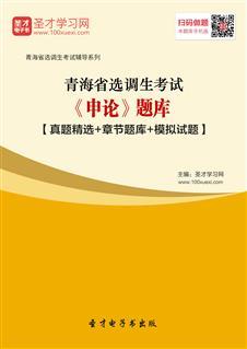 2020年青海省选调生考试《申论》题库【真题精选+章节题库+模拟试题】