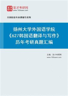 扬州大学外国语学院《627韩国语翻译与写作》历年考研真题汇编