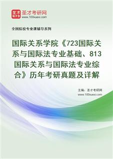 国际关系学院《723国际关系与国际法专业基础、813国际关系与国际法专业综合》历年考研真题及详解