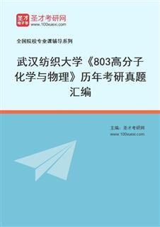 武汉纺织大学材料科学与工程学院803高分子化学与物理历年考研真题汇编