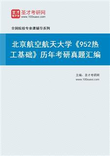 北京航空航天大学航空科学与工程学院《952热工基础》历年考研真题汇编