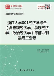 2021年浙江大学《801经济学综合》(含宏观经济学、微观经济学、政治经济学)考前冲刺最后三套卷