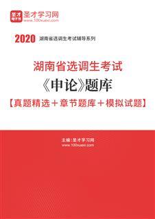 2020年湖南省选调生考试《申论》题库【真题精选+章节题库+模拟试题】