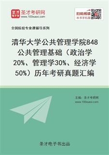 清华大学公共管理学院《848公共管理基础(政治学20%、管理学30%、经济学50%)》历年考研真题汇编