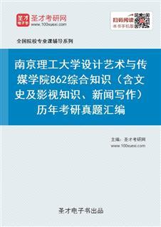 南京理工大学设计艺术与传媒学院《862综合知识(含文史及影视知识、新闻写作)》历年考研真题汇编