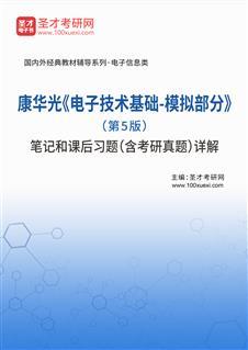 康华光《电子技术基础-模拟部分》(第5版)笔记和课后习题(含考研真题)详解