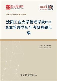 沈阳工业大学管理学院813企业管理学历年考研真题汇编