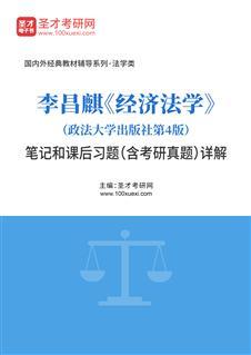 李昌麒《经济法学》(政法大学出版社第4版)笔记和课后习题(含考研真题)详解
