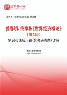 姜春明、佟家栋《世界经济概论》(第6版)笔记和课后习题(含考研真题)详解