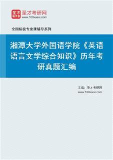 湘潭大学外国语学院828英语语言文学综合知识(语言学80分、文学70分)历年考研真题汇编