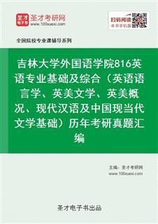 吉林大学外国语学院《816英语专业基础及综合》(英语语言学、英美文学、英美概况、现代汉语及中国现当代文学基础)历年考研真题汇编