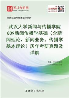 武汉大学新闻与传播学院809新闻传播学基础(含新闻理论、新闻业务、传播学基本理论)历年考研真题及详解