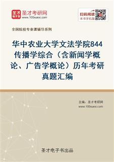 华中农业大学文法学院《844传播学综合》(含新闻学概论、广告学概论)历年考研真题汇编