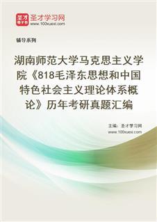 湖南师范大学公共管理学院《818毛泽东思想和中国特色社会主义理论体系概论》历年考研真题汇编