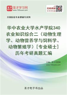 华中农业大学水产学院《340农业知识综合二(动物生理学、动物营养学与饲料学、动物繁殖学)》[专业硕士]历年考研真题汇编