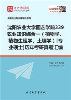 沈阳农业大学园艺学院《339农业知识综合一》(植物学、植物生理学、土壤学)[专业硕士]历年考研真题汇编