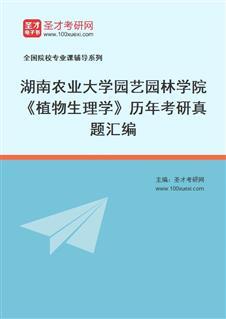 湖南农业大学园艺园林学院827植物生理学历年考研真题汇编