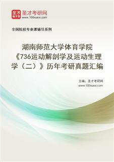 湖南师范大学体育学院《736运动解剖学及运动生理学(二)》历年考研真题汇编